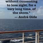"""""""One doesn't discover new lands without consenting to lose sight, for a very long time, of the shore."""" - André Gide"""
