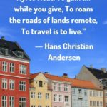 """""""To move, to breathe, to fly, to float, To gain all while you give, To roam the roads of lands remote, To travel is to live."""" - Hans Christian Andersen"""