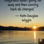 """""""There is a kind of magicness about going far away and then coming back all changed."""" - Kate Douglas Wiggin"""