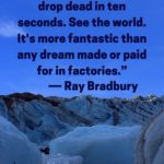 """""""Stuff your eyes with wonder, live as if you'd drop dead in ten seconds. See the world. It's more fantastic than any dream made or paid for in factories."""" - Ray Bradbury"""