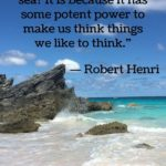 """""""Why do we love the sea? It is because it has some potent power to make us think things we like to think."""" - Robert Henri"""