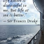 """""""It isn't that life ashore is distasteful to me. But life at sea is better."""" - Sir Francis Drake"""